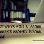 BEST WAYS FOR A  MOM TO MAKE MONEY FROM HOME