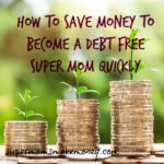 HOW TO SAVE MONEY TO BECOME A DEBT FREE SUPER MOMS QUICKLY