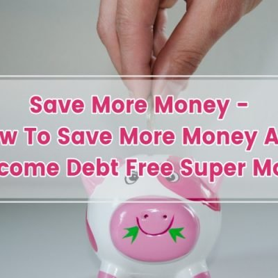 SAVE MORE MONEY – HOW TO SAVE MORE MONEY AND BECOME DEBT FREE SUPER MOM