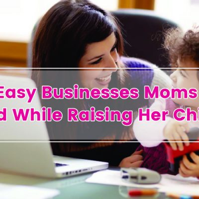 10 Easy Businesses That Moms Can Build While Raising Her Children