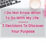 I do not know what to do with my life: 3 Decisions to discover your Purpose