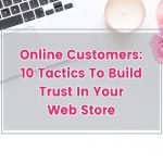 ONLINE CUSTOMERS: 10 TACTICS TO BUILD TRUST IN YOUR WEB STORE