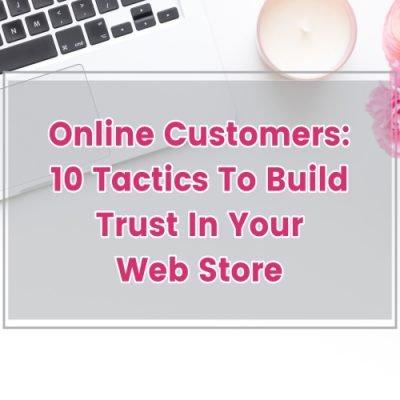 ONLINE CUSTOMERS: 10 TACTICS TO BUILD TRUST IN YOUR WEB STORE